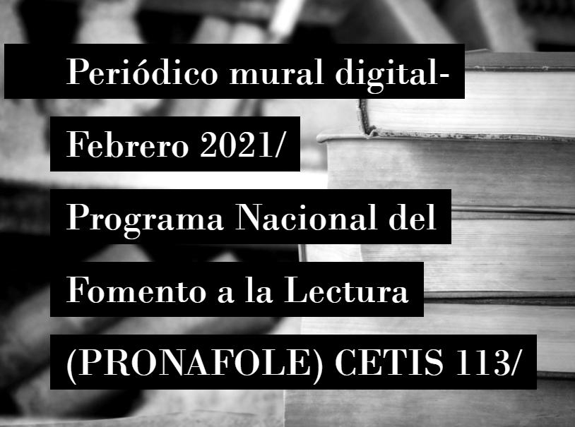 Periódico mural digital-  Febrero 2021/  Programa Nacional del  Fomento a la Lectura  (PRONAFOLE) CETIS 113